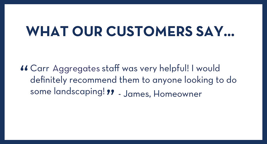 What Our Customers Say - Carr Aggregates staff was very helpful! I would definitely recommend them to anyone looking to do some landscaping - James, Homeowner.